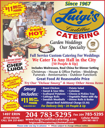 Luigi's Cadillac Catering Service (204-783-5295) - Display Ad - Since 1967 plustaxes CHEFLUIGI Includes Waitresses, Real China for Dinner Setting Christmas - House & Office Parties - Weddings Funerals - Anniversaries - Outdoor Functions Great Food At Reasonable Price COME & ENJOY LUIGI S Try Our  Deluxe Smorg  & Many Other Menu Items RESTAURANT Potato Salad  Roast Chicken Smorg Coleslaw  Sweet & Sour Ribs LATE LUNCH Cheese & Pickles Tray  Scalloped Potatoes Includes: MENU Vegetable Platter with dip  Cabbage Rolls plus Dinner Rolls & Butter  Swedish Meatballs 95 taxes 11 (Roast Beef Additional Charge $3.50) PERSON SENIORSSCOUNTAFTER HOURS ON DELIVERIES ONLY Cadillac WE DELIVER CATERING HOT Garden WeddingsGar Our Specialty Full Service Custom Catering For WeddingsFull Service Custo PERSON11$95 We Cater To Any Hall in the City CUSTOM DISHES PREPARED BY (50 People & Up) Cellular Mobile www.luigiscadillaccatering.com CALL 204 257-8907 204 981-9617 Please order one day in advance       Prices subject to change without notice 204 783-5295 ON DELIVERIES ONLY For Delivery Only   20 People & Up DI 1497 ERIN Fax 204 783-5295 204 783-5295 Cellular Mobile www.luigiscadillaccatering.com CALL 204 257-8907 204 981-9617 Please order one day in advance       Prices subject to change without notice Since 1967 plustaxes PERSON11$95 ON DELIVERIES ONLY Cadillac WE DELIVER CATERING HOT Garden WeddingsGar Our Specialty Full Service Custom Catering For WeddingsFull Service Custo We Cater To Any Hall in the City CUSTOM DISHES PREPARED BY (50 People & Up) CHEFLUIGI Includes Waitresses, Real China for Dinner Setting Christmas - House & Office Parties - Weddings Funerals - Anniversaries - Outdoor Functions Great Food At Reasonable Price COME & ENJOY LUIGI S Try Our  Deluxe Smorg  & Many Other Menu Items RESTAURANT Potato Salad  Roast Chicken Smorg Coleslaw  Sweet & Sour Ribs LATE LUNCH Cheese & Pickles Tray  Scalloped Potatoes Includes: MENU Vegetable Platter with dip  Cabbage Rolls plus Dinner Rolls & Butter  Swedish Meatballs 95 taxes 11 (Roast Beef Additional Charge $3.50) PERSON SENIORSSCOUNTAFTER HOURS ON DELIVERIES ONLY For Delivery Only   20 People & Up DI 1497 ERIN Fax 204 783-5295