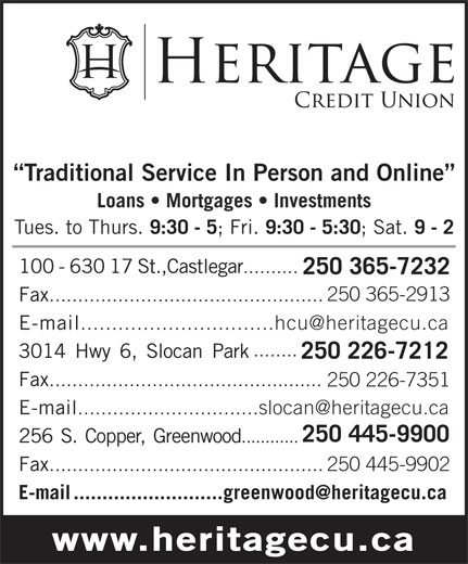 Heritage Credit Union (250-365-7232) - Display Ad - Traditional Service In Person and Online Loans   Mortgages   Investments Tues. to Thurs. 9:30 - 5 ;Fri. 9:30 - 5:30 ; Sat. 9 - 2 100-63017St.,Castlegar .......... 250 365-7232 250 365-2913 Fax ................................................ E-mail ...............................hcu@heritagecu.ca ........ 3014Hwy6,SlocanPark 250 226-7212 Fax ................................................ 250 226-7351 E-mail ...............................slocan@heritagecu.ca 250 445-9900 256S.Copper,Greenwood ............ Fax ................................................250 445-9902 E-mail..........................greenwood@heritagecu.ca www.heritagecu.ca