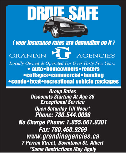 Grandin Agencies (780-458-8110) - Annonce illustrée======= - Locally Owned & Operated For Over Forty Five Years auto homeowners renters cottages commercial bonding condo boat recreational vehicle packages Group Rates Discounts Starting At Age 35 Exceptional Service Open Saturday Till Noon* Phone: 780.544.0096 No Charge Phone: 1.855.661.0301 Fax: 780.460.9269 www.grandinagencies.ca 7 Perron Street, Downtown St. Albert *Some Restrictions May Apply