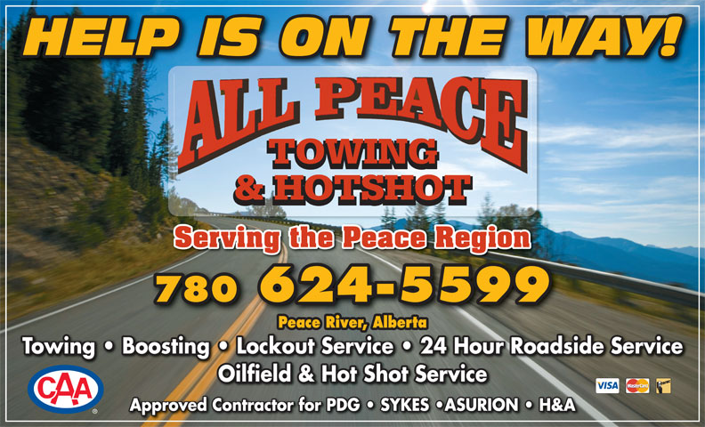 All Peace Towing & Hotshot (780-624-5599) - Display Ad - HELP IS ON THE WAY! TOWING & HOTSHOT Serving the Peace Region 780 624-5599 624-5599 Peace River, Alberta Towing   Boosting   Lockout Service   24 Hour Roadside ServiceTowing   Boosting   Lockout Service   24 Hour Roadside Service Oilfield & Hot Shot ServiceOilfield & Hot Shot Service Approved Contractor for PDG   SYKES  ASURION   H&A
