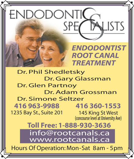 Endodontic Specialists (416-963-9988) - Display Ad - ENDODONTIST ROOT CANAL TREATMENT Dr. Phil Shedletsky Dr. Gary Glassman Dr. Glen Partnoy Dr. Adam Grossman Dr. Simone Seltzer 416 963-9988 416 360-1553 1235 Bay St., Suite 201 145 King St West Toll Free: 1-888-930-3636 www.rootcanals.ca Hours Of Operation: Mon - Sat  8 am - 5 pm