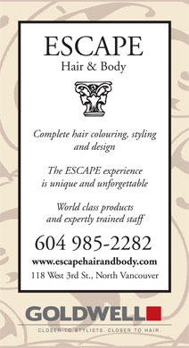 Escape Hair & Body (604-985-2282) - Annonce illustrée======= - ESCAPE Hair & Body Complete hair colouring, styling and design The ESCAPE experience is unique and unforgettable World class products and expertly trained staff 604 985-2282 www.escapehairandbody.com 118 West 3rd St., North Vancouver GOLDWELL Closer to Stylists, closer to hair