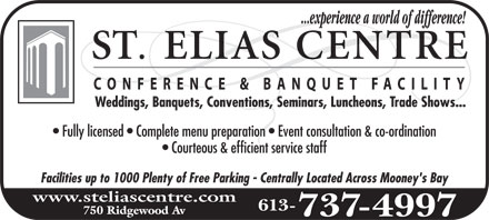 St-Elias Banquet Centre (613-737-4997) - Annonce illustrée======= - ST. elias centre ...experience a world of difference! CONFERENCE & BANQUET FACILITY Weddings, Banquets, Conventions, Seminars, Luncheons, Trade Shows... Fully licensed  Complete menu preparation  Event consultation & coordination Courteous & efficient service staff Facilities up to 1000 Plenty of Free Parking  Centrally Located Across Mooney's Bay www.steliascentre.com 750 Ridgewood Av 613-737-4997 ST. elias centre ...experience a world of difference! CONFERENCE & BANQUET FACILITY Weddings, Banquets, Conventions, Seminars, Luncheons, Trade Shows... Fully licensed  Complete menu preparation  Event consultation & coordination Courteous & efficient service staff Facilities up to 1000 Plenty of Free Parking  Centrally Located Across Mooney's Bay www.steliascentre.com 750 Ridgewood Av 613-737-4997 ST. elias centre ...experience a world of difference! CONFERENCE & BANQUET FACILITY Weddings, Banquets, Conventions, Seminars, Luncheons, Trade Shows... Fully licensed  Complete menu preparation  Event consultation & coordination Courteous & efficient service staff Facilities up to 1000 Plenty of Free Parking  Centrally Located Across Mooney's Bay www.steliascentre.com 750 Ridgewood Av 613-737-4997 ST. elias centre ...experience a world of difference! CONFERENCE & BANQUET FACILITY Weddings, Banquets, Conventions, Seminars, Luncheons, Trade Shows... Fully licensed  Complete menu preparation  Event consultation & coordination Courteous & efficient service staff Facilities up to 1000 Plenty of Free Parking  Centrally Located Across Mooney's Bay www.steliascentre.com 750 Ridgewood Av 613-737-4997 ST. elias centre ...experience a world of difference! CONFERENCE & BANQUET FACILITY Weddings, Banquets, Conventions, Seminars, Luncheons, Trade Shows... Fully licensed  Complete menu preparation  Event consultation & coordination Courteous & efficient service staff Facilities up to 1000 Plenty of Free Parking  Centrally Located Across Mooney's Bay www.steliascentre.com 750 Ridgewood Av 613-737-4997 ST. elias centre ...experience a world of difference! CONFERENCE & BANQUET FACILITY Weddings, Banquets, Conventions, Seminars, Luncheons, Trade Shows... Fully licensed  Complete menu preparation  Event consultation & coordination Courteous & efficient service staff Facilities up to 1000 Plenty of Free Parking  Centrally Located Across Mooney's Bay www.steliascentre.com 750 Ridgewood Av 613-737-4997