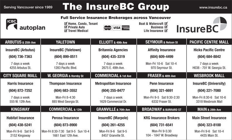 KRG Insurance (western) Inc (604-731-6541) - Display Ad - & Nelson St PACIFIC CENTRE MALL YALETOWN ARBUTUS & 25th Ave ELLIOTT & 49th Ave InsureBC (Arbutus) InsureBC (Yaletown) Hicks Pacific CentreBritannia Agencies Affinity Insurance (604) 736-7363 (604) 899-0511 (604) 435-3319 (604) 609-4499 (604) 684-8842 7 days a week7 days a week 7 days a week Mon-Fri 10-6   Sat 10-4 H038 - 701 W. Georgia St.4255 Arbutus St. 1283 Pacific Blvd. 2675 E. 49th Ave. 970 Seymour St. FRASER & 48th Ave COMMERCIAL & 1st Ave W. GEORGIA & Hornby StCITY SQUARE MALL WESBROOK MALL Harris Insurance Thompson Insurance Penn Insurance InsureBC (University)Metropolitan Insurance (604) 321-6691(604) 872-7252 (604) 255-8477 (604) 221-7080(604) 683-3552 Mon-Fri 9-5   Sat 9:30-2:307 days a week 7 days a weekMon-Fri 8-4:30 Mon-Fri 8:30-6   Sat 10-6 6332 Fraser St.555 W. 12th Ave. 1629 Commercial Dr.885 West Georgia St. 3318 Wesbrook Mall COMMERCIAL & 12th KINGSWAY GRANVILLE & 70th Ave BROADWAY & BURRARD ST MAIN & 28th Ave Main Street InsuranceHabitat Insurance InsureBC (Marpole)Perosa Insurance KRG Insurance Brokers (604) 873-8900(604) 438-5241 (604) 261-4255 (604) 731-6541 (604) 323-8100 Mon-Fri 9-5:30 Mon-Fri 9-6   Sat 10-4 Mon-Fri 9-6   Sat 9-5 Mon-Fri 8:30-7:30   Sat 9-5   Sun 10-4 Mon-Fri 9-6   Sat 9-5 104 - 1847 W. Broadway 4435 Main St. 8457 Granville St. 1661 East 12th Ave. 2152 Kingsway Serving Vancouver since 1989 www.insurebc.ca The InsureBC Group Full Service Insurance Brokerages across Vancouver Home, Condo, Tenant Boat & Watercraft Private Auto Business Travel Medical Life Insurance SEYMOUR