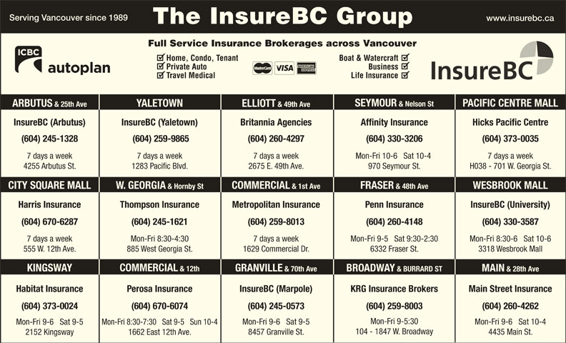 KRG Insurance Brokers (Western) Inc (604-731-6541) - Display Ad - Full Service Insurance Brokerages across Vancouver Home, Condo, Tenant Boat & Watercraft Private Auto Business Travel Medical Life Insurance SEYMOUR & Nelson St PACIFIC CENTRE MALL YALETOWN ARBUTUS & 25th Ave ELLIOTT & 49th Ave InsureBC (Arbutus) InsureBC (Yaletown) Hicks Pacific CentreBritannia Agencies Affinity Insurance (604) 245-1328 (604) 259-9865 (604) 260-4297 (604) 330-3206 (604) 373-0035 7 days a week7 days a week 7 days a week Mon-Fri 10-6   Sat 10-4 H038 - 701 W. Georgia St.4255 Arbutus St. 1283 Pacific Blvd. 2675 E. 49th Ave. 970 Seymour St. FRASER & 48th Ave COMMERCIAL & 1st Ave W. GEORGIA & Hornby StCITY SQUARE MALL WESBROOK MALL Harris Insurance Thompson Insurance Penn Insurance InsureBC (University)Metropolitan Insurance (604) 260-4148(604) 670-6287 (604) 259-8013 (604) 330-3587(604) 245-1621 Mon-Fri 9-5   Sat 9:30-2:307 days a week 7 days a weekMon-Fri 8:30-4:30 Mon-Fri 8:30-6   Sat 10-6 6332 Fraser St.555 W. 12th Ave. 1629 Commercial Dr.885 West Georgia St. 3318 Wesbrook Mall COMMERCIAL & 12th KINGSWAY GRANVILLE & 70th Ave BROADWAY & BURRARD ST MAIN & 28th Ave Main Street InsuranceHabitat Insurance InsureBC (Marpole)Perosa Insurance KRG Insurance Brokers (604) 670-6074(604) 373-0024 (604) 245-0573 (604) 259-8003 (604) 260-4262 Mon-Fri 9-5:30 Mon-Fri 9-6   Sat 10-4 Mon-Fri 9-6   Sat 9-5 Mon-Fri 8:30-7:30   Sat 9-5   Sun 10-4 Serving Vancouver since 1989 www.insurebc.ca The InsureBC Group 104 - 1847 W. Broadway 4435 Main St. 8457 Granville St. 1662 East 12th Ave. 2152 Kingsway Mon-Fri 9-6   Sat 9-5