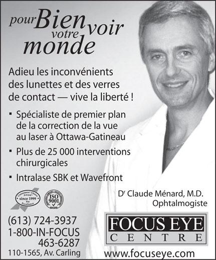 Focus Eye Centre (613-724-3937) - Annonce illustrée======= - Adieu les inconvénients des lunettes et des verres de contact   vive la liberté ! Spécialiste de premier plan de la correction de la vue au laser à Ottawa-Gatineau Plus de 25 000 interventions chirurgicales Intralase SBK et Wavefront D Claude Ménard, M.D. Ophtalmogiste (613) 724-3937 1-800-IN-FOCUS 463-6287 110-1565, Av. Carling www.focuseye.com
