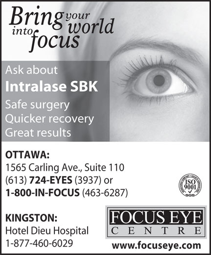 Focus Eye Centre (613-724-3937) - Display Ad - (3937) or 1-800-IN-FOCUS (463-6287) KINGSTON: Hotel Dieu Hospital 1-877-460-6029 www.focuseye.com 724-EYES your Bring world into focus Ask about Intralase SBK Safe surgery Quicker recovery Great results OTTAWA: 1565 Carling Ave., Suite 110 (613)