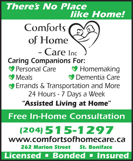Comforts of Home - Care Inc (204-949-3234) - Annonce illustrée======= - like Home! Caring Companions For: Homemaking Personal Care Dementia Care Meals Errands & Transportation and More 24 Hours - 7 Days a Week Assisted Living at Home Free In-Home Consultation (204) 515-1297 www.comfortsofhomecare.ca 262 Marion Street     St. Boniface Licensed   Bonded   Insured There s No Place