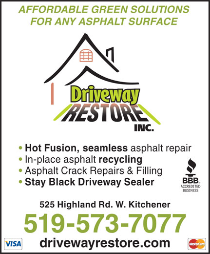 Driveway Restore Inc (519-573-7077) - Display Ad - FOR ANY ASPHALT SURFACE Hot Fusion, seamless asphalt repair In-place asphalt recycling Asphalt Crack Repairs & Filling Stay Black Driveway Sealer 525 Highland Rd. W. Kitchener 519-573-7077 drivewayrestore.com AFFORDABLE GREEN SOLUTIONS