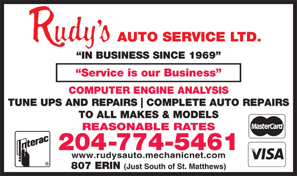 Rudy's Auto Service Ltd (204-774-5461) - Display Ad - IN BUSINESS SINCE 1969 Service is our Business COMPUTER ENGINE ANALYSIS TUNE UPS AND REPAIRS COMPLETE AUTO REPAIRS TO ALL MAKES & MODELS REASONABLE RATES 204-774-5461 www.rudysauto.mechanicnet.com 807 ERIN (Just South of St. Matthews)  IN BUSINESS SINCE 1969 Service is our Business COMPUTER ENGINE ANALYSIS TUNE UPS AND REPAIRS COMPLETE AUTO REPAIRS TO ALL MAKES & MODELS REASONABLE RATES 204-774-5461 www.rudysauto.mechanicnet.com 807 ERIN (Just South of St. Matthews)