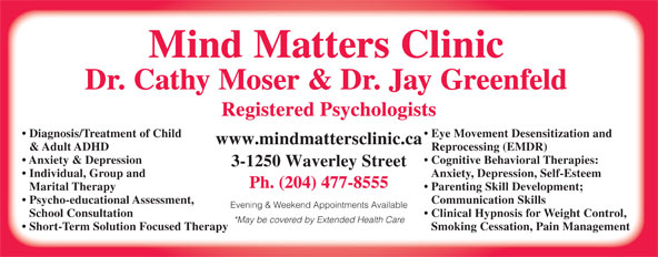 Mind Matters Clinic (204-477-8555) - Annonce illustrée======= - Mind Matters Clinic Dr. Cathy Moser & Dr. Jay Greenfeld Registered Psychologists Diagnosis/Treatment of Child Eye Movement Desensitization and www.mindmattersclinic.ca & Adult ADHD Reprocessing (EMDR) Anxiety & Depression Cognitive Behavioral Therapies: 3-1250 Waverley Street Individual, Group and Anxiety, Depression, Self-Esteem Ph. (204) 477-8555 Marital Therapy Parenting Skill Development; Psycho-educational Assessment, Communication Skills Evening & Weekend Appointments Available School Consultation Clinical Hypnosis for Weight Control, *May be covered by Extended Health Care Short-Term Solution Focused Therapy Smoking Cessation, Pain Management Mind Matters Clinic Dr. Cathy Moser & Dr. Jay Greenfeld Registered Psychologists Diagnosis/Treatment of Child Eye Movement Desensitization and www.mindmattersclinic.ca & Adult ADHD Reprocessing (EMDR) Anxiety & Depression Cognitive Behavioral Therapies: 3-1250 Waverley Street Individual, Group and Anxiety, Depression, Self-Esteem Ph. (204) 477-8555 Marital Therapy Parenting Skill Development; Psycho-educational Assessment, Communication Skills Evening & Weekend Appointments Available School Consultation Clinical Hypnosis for Weight Control, *May be covered by Extended Health Care Short-Term Solution Focused Therapy Smoking Cessation, Pain Management