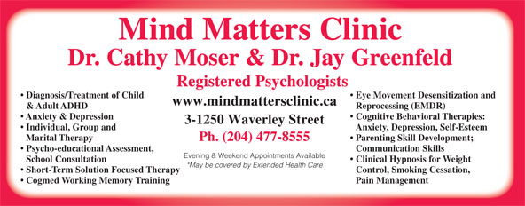 Mind Matters Clinic (204-477-8555) - Annonce illustrée======= - Dr. Cathy Moser & Dr. Jay Greenfeld Registered Psychologists Diagnosis/Treatment of Child Eye Movement Desensitization and www.mindmattersclinic.ca & Adult ADHD Reprocessing (EMDR) Anxiety & Depression Cognitive Behavioral Therapies: 3-1250 Waverley Street Individual, Group and Anxiety, Depression, Self-Esteem Marital Therapy Parenting Skill Development; Ph. (204) 477-8555 Psycho-educational Assessment, Communication Skills Evening & Weekend Appointments Available School Consultation Clinical Hypnosis for Weight *May be covered by Extended Health Care Short-Term Solution Focused Therapy Control, Smoking Cessation, Cogmed Working Memory Training Pain Management Mind Matters Clinic Dr. Cathy Moser & Dr. Jay Greenfeld Registered Psychologists Diagnosis/Treatment of Child Eye Movement Desensitization and www.mindmattersclinic.ca & Adult ADHD Reprocessing (EMDR) Anxiety & Depression Cognitive Behavioral Therapies: 3-1250 Waverley Street Individual, Group and Anxiety, Depression, Self-Esteem Marital Therapy Parenting Skill Development; Ph. (204) 477-8555 Psycho-educational Assessment, Communication Skills Evening & Weekend Appointments Available School Consultation Clinical Hypnosis for Weight *May be covered by Extended Health Care Short-Term Solution Focused Therapy Control, Smoking Cessation, Cogmed Working Memory Training Pain Management Mind Matters Clinic