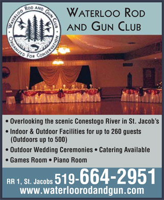 Waterloo Rod & Gun Club Association Hall (519-664-2951) - Annonce illustrée======= - WATERLOO ROD AND GUN CLUB Overlooking the scenic Conestogo River in St. Jacob s Indoor & Outdoor Facilities for up to 260 guests (Outdoors up to 500) Outdoor Wedding Ceremonies   Catering Available Games Room   Piano Room RR 1, St. Jacobs 519-664-2951 www.waterloorodandgun.com