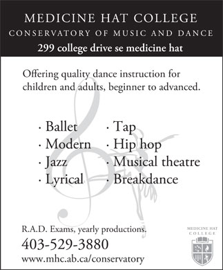 Medicine Hat College (403-529-3880) - Display Ad - MEDICINE HAT COLLEGE 299 college drive se medicine hat Oering quality dance instruction for children and adults, beginner to advanced. · Ballet· Tap · Modern· Hip hop · Jazz· Musical theatre · Lyrical· Breakdance R.A.D. Exams, yearly productions. 403-529-3880 www.mhc.ab.ca/conservatory