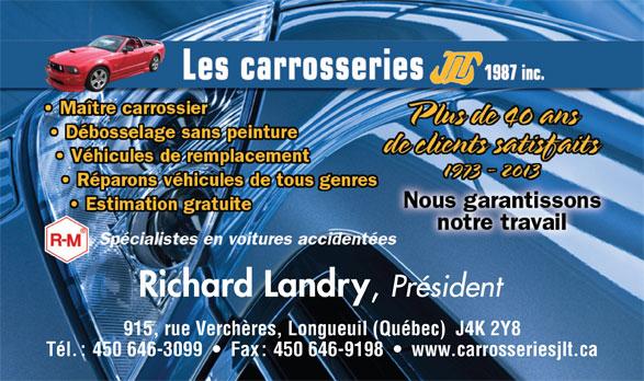Les Carrosseries J L T 1987 Inc (450-646-3099) - Annonce illustrée======= - Richard Landry Président 915, rue Verchères, Longueuil (Québec)  J4K 2Y8 Tél. : 450 646-3099     Fax : 450 646-9198     www.carrosseriesjlt.ca Richard Landry Président 915, rue Verchères, Longueuil (Québec)  J4K 2Y8 Tél. : 450 646-3099     Fax : 450 646-9198     www.carrosseriesjlt.ca