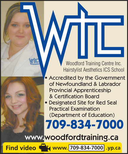 Woodford Training Centre Inc (709-757-2582) - Display Ad - Woodford Training Centre Inc. Hairstylist Aesthetics ICS School Accredited by the Government of Newfoundland & Labrador Provincial Apprenticeship & Certification Board Designated Site for Red Seal Practical Examination (Department of Education) 709-834-7000 www.woodfordtraining.ca www. 709-834-7000  .yp.ca