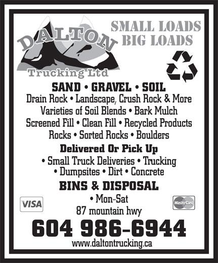 Dalton Trucking Ltd (604-986-6944) - Annonce illustrée======= - SMALL LOADS BIG LOADS SAND   GRAVEL   SOIL Drain Rock   Landscape, Crush Rock & More Varieties of Soil Blends   Bark Mulch Screened Fill   Clean Fill   Recycled Products Rocks   Sorted Rocks   Boulders Delivered Or Pick Up Small Truck Deliveries   Trucking Dumpsites   Dirt   Concrete BINS & DISPOSAL Mon-Sat 87 mountain hwy 604 986-6944 www.daltontrucking.ca SMALL LOADS BIG LOADS SAND   GRAVEL   SOIL Drain Rock   Landscape, Crush Rock & More Varieties of Soil Blends   Bark Mulch Screened Fill   Clean Fill   Recycled Products Rocks   Sorted Rocks   Boulders Delivered Or Pick Up Small Truck Deliveries   Trucking Dumpsites   Dirt   Concrete BINS & DISPOSAL Mon-Sat 87 mountain hwy 604 986-6944 www.daltontrucking.ca