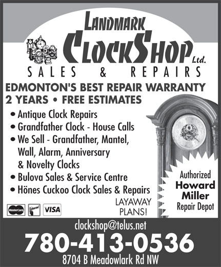 Landmark Clock Shop (780-413-0536) - Display Ad - Ltd. SALES  &  REPAIRS EDMONTON'S BEST REPAIR WARRANTY 2 YEARS   FREE ESTIMATES Antique Clock Repairs Grandfather Clock - House Calls We Sell - Grandfather, Mantel, Wall, Alarm, Anniversary & Novelty Clocks Authorized Bulova Sales & Service Centre Howard Hönes Cuckoo Clock Sales & Repairs Miller LAYAWAY Repair Depot PLANS! 780-413-0536 8704 B Meadowlark Rd NW