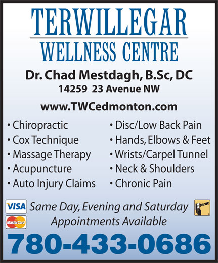 Terwillegar Wellness Centre (780-433-0686) - Annonce illustrée======= - Dr. Chad Mestdagh, B.Sc, DC 14259  23 Avenue NW TERWILLEGAR WELLNESS CENTRE www.TWCedmonton.com Chiropractic Disc/Low Back Pain Cox Technique Hands, Elbows & Feet Massage Therapy Wrists/Carpel Tunnel Acupuncture Neck & Shoulders Auto Injury Claims Chronic Pain Same Day, Evening and Saturday Appointments Available 780-433-0686