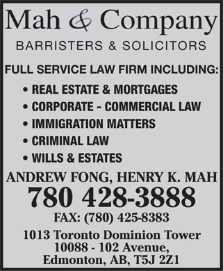 Mah & Co (780-428-3888) - Annonce illustrée======= - Mah Company BARRISTERS & SOLICITORS FULL SERVICE LAW FIRM INCLUDING: REAL ESTATE & MORTGAGES CORPORATE - COMMERCIAL LAW IMMIGRATION MATTERS CRIMINAL LAW WILLS & ESTATES ANDREW FONG, HENRY K. MAH 780 428-3888 FAX: (780) 425-8383 1013 Toronto Dominion Tower 10088 - 102 Avenue, Edmonton, AB, T5J 2Z1