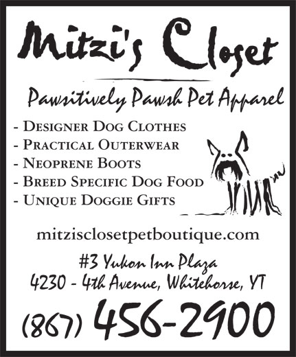 Mitzi's Closet Pet Boutique (867-456-2900) - Annonce illustrée======= - Pawsitively Pawsh Pet Apparel - Designer Dog Clothes - Practical Outerwear - Neoprene Boots - Breed Specific Dog Food - Unique Doggie Gifts mitzisclosetpetboutique.com 3 Yukon Inn Plaza 4230 - 4th Avenue, Whitehorse, YT (867) 456-2900 Pawsitively Pawsh Pet Apparel - Designer Dog Clothes - Practical Outerwear - Neoprene Boots - Breed Specific Dog Food - Unique Doggie Gifts mitzisclosetpetboutique.com 3 Yukon Inn Plaza 4230 - 4th Avenue, Whitehorse, YT (867) 456-2900