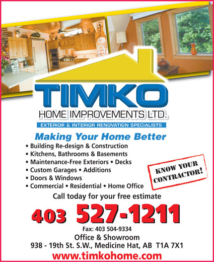 TIMKO Home Improvements Ltd (403-527-1211) - Display Ad - Maintenance-Free Exteriors   Decks Custom Garages   Additions Doors & Windows Commercial   Residential   Home Office Call today for your free estimate 403 527-1211 Fax: 403 504-9334 Office & Showroom 938 - 19th St. S.W., Medicine Hat, AB  T1A 7X1 www.timkohome.com Making Your Home BetterMaking Your Home Better Building Re-design & Construction Kitchens, Bathrooms & Basements