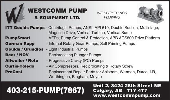 Westcomm Pump & Equipment Ltd (403-215-7867) - Display Ad - WESTCOMM PUMP WE KEEP THINGS FLOWING & EQUIPMENT LTD. ITT Goulds Pumps - Centrifugal Pumps, ANSI, API 610, Double Suction, Multistage, Magnetic Drive, Vertical Turbine, Vertical Sump PumpSmart- VFDs, Pump Control & Protection, ABB ACS800 Drive Platform Gorman Rupp- Internal Rotary Gear Pumps, Self Priming Pumps Goulds / Grundfos- Light Industrial Pumps Bear / NOV- Reciprocating Plunger Pumps Allweiler / Roto- Progressive Cavity (PC) Pumps Curtis-Toledo- Air Compressors, Reciprocating & Rotary Screw ProCast- Replacement Repair Parts for Ahlstrom, Warman, Durco, I-R, Worthington, Bingham, Moyno Unit 2, 3424 26th Street NE Calgary, AB   T1Y 4T7 403-215-PUMP(7867) www.westcommpump.com WESTCOMM PUMP WE KEEP THINGS FLOWING & EQUIPMENT LTD. ITT Goulds Pumps - Centrifugal Pumps, ANSI, API 610, Double Suction, Multistage, Magnetic Drive, Vertical Turbine, Vertical Sump PumpSmart- VFDs, Pump Control & Protection, ABB ACS800 Drive Platform Gorman Rupp- Internal Rotary Gear Pumps, Self Priming Pumps Goulds / Grundfos- Light Industrial Pumps Bear / NOV- Reciprocating Plunger Pumps Allweiler / Roto- Progressive Cavity (PC) Pumps Curtis-Toledo- Air Compressors, Reciprocating & Rotary Screw ProCast- Replacement Repair Parts for Ahlstrom, Warman, Durco, I-R, Worthington, Bingham, Moyno Unit 2, 3424 26th Street NE Calgary, AB   T1Y 4T7 403-215-PUMP(7867) www.westcommpump.com  WESTCOMM PUMP WE KEEP THINGS FLOWING & EQUIPMENT LTD. ITT Goulds Pumps - Centrifugal Pumps, ANSI, API 610, Double Suction, Multistage, Magnetic Drive, Vertical Turbine, Vertical Sump PumpSmart- VFDs, Pump Control & Protection, ABB ACS800 Drive Platform Gorman Rupp- Internal Rotary Gear Pumps, Self Priming Pumps Goulds / Grundfos- Light Industrial Pumps Bear / NOV- Reciprocating Plunger Pumps Allweiler / Roto- Progressive Cavity (PC) Pumps Curtis-Toledo- Air Compressors, Reciprocating & Rotary Screw ProCast- Replacement Repair Parts for Ahlstrom, Warman,
