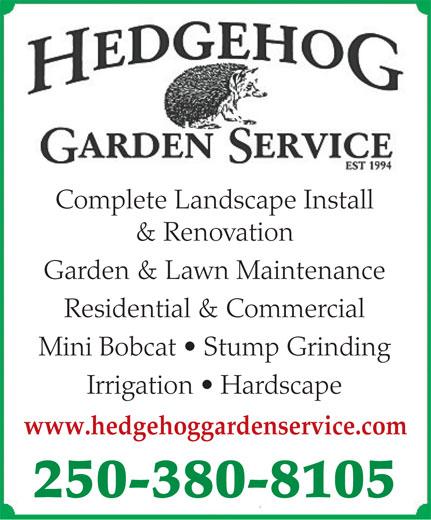 Hedgehog Garden Service (250-380-8105) - Display Ad - Garden & Lawn Maintenance Mini Bobcat   Stump Grinding Irrigation   Hardscape www.hedgehoggardenservice.com 250-380-8105 Complete Landscape Install & Renovation Residential & Commercial