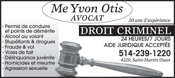 Otis Yvon Avocat (514-239-1220) - Display Ad - Me Yvon Otis AVOCAT 20 ans d expérience Permis de conduire et points de démérite DROIT CRIMINEL Alcool au volant 24 HEURES/7 JOURS24 HEURES/7 JOURS Stupéfiants & droguesues AIDE JURIDIQUE ACCEPTÉEAIDE JURIDIQUE ACCEPTÉE Fraude & vol Voies de fait 514-239-1220514-239-1220 Délinquance juvénileénile 4220, Saint-Martin Ouest4220, Saint-Martin Ouest Homicides et meurtreurtre Agression sexuelle