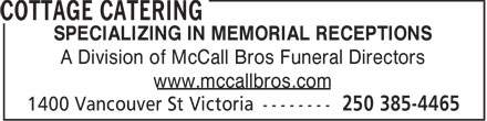 Cottage Catering (250-385-4465) - Annonce illustrée======= - SPECIALIZING IN MEMORIAL RECEPTIONS A Division of McCall Bros Funeral Directors www.mccallbros.com  SPECIALIZING IN MEMORIAL RECEPTIONS A Division of McCall Bros Funeral Directors www.mccallbros.com