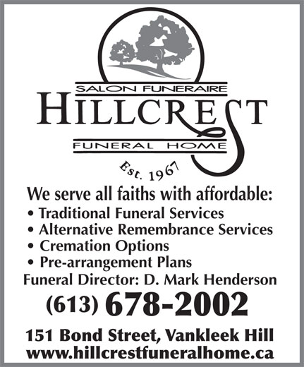 Hillcrest Funeral Home (613-678-2002) - Display Ad - Traditional Funeral Services We serve all faiths with affordable: Alternative Remembrance Services Cremation Options Pre-arrangement Plans Funeral Director: D. Mark Henderson (613) 678-2002 151 Bond Street, Vankleek Hill www.hillcrestfuneralhome.ca