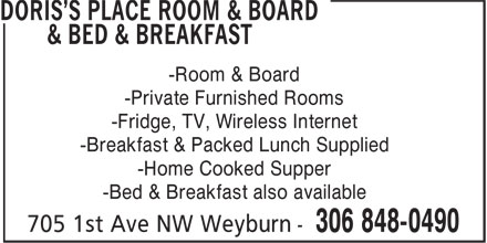 Doris's Place Room & Board & Bed & Breakfast (306-848-0490) - Annonce illustrée======= - -Private Furnished Rooms -Fridge, TV, Wireless Internet -Breakfast & Packed Lunch Supplied -Home Cooked Supper -Bed & Breakfast also available -Room & Board