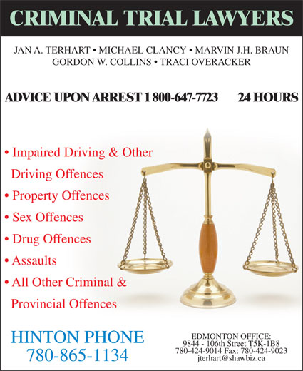TerHart Jan A (780-865-1134) - Display Ad - GORDON W. COLLINS   TRACI OVERACKER ADVICE UPON ARREST 1 800-647-7723       24 HOURS Impaired Driving & Other 9844 - 106th Street T5K-1B8 780-865-1134 Driving Offences Property Offences Sex Offences Drug Offences Assaults All Other Criminal & Provincial Offences EDMONTON OFFICE: HINTON PHONE 780-424-9014 Fax: 780-424-9023 CRIMINAL TRIAL LAWYERS JAN A. TERHART   MICHAEL CLANCY   MARVIN J.H. BRAUN