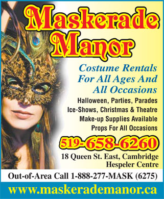 Maskerade Manor (1-888-277-6275) - Display Ad - MMaskaskeradeerade MManoranor Costume Rentals For All Ages And All Occasions Halloween, Parties, Parades Ice-Shows, Christmas & Theatre Make-up Supplies Available Props For All Occasions 519-519-519- 658-6260658-6260 18 Queen St. East, Cambridge Hespeler Centre Out-of-Area Call 1-888-277-MASK (6275) www.maskerademanor.ca  MMaskaskeradeerade MManoranor Costume Rentals For All Ages And All Occasions Halloween, Parties, Parades Ice-Shows, Christmas & Theatre Make-up Supplies Available Props For All Occasions 519-519-519- 658-6260658-6260 18 Queen St. East, Cambridge Hespeler Centre Out-of-Area Call 1-888-277-MASK (6275) www.maskerademanor.ca