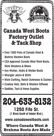 Canada West Boots Factory Outlet & Tack Shop (204-633-8132) - Annonce illustrée======= - Canada West Boots Factory Outlet & Tack Shop Over 1000 Pairs of Canada West & Brahma Western Boots CSA Approved Canada West Work Boots, Work Westerns & Bikers Iron Worker, Hydro & Welder Boots Wrangler Jeans & Shirts Work Clothing, Ranch Outerwear & Dusters Cowboy Hats, Belts & Western Giftwear Saddles, Tack & Horse Supplies 204-633-8132 1250 Fife St. (1 Block South of Inkster Blvd.) www.canadawestboots.com Where Canada West & Brahma Boots Are Made