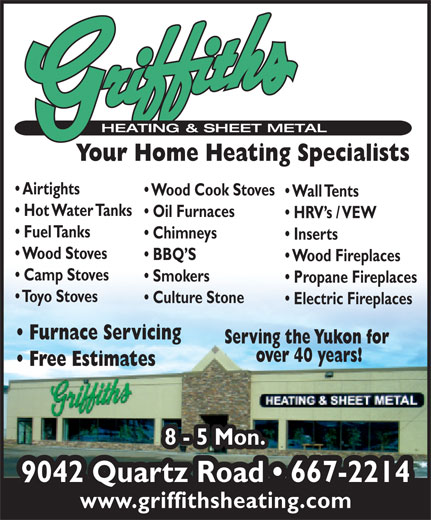 Griffiths Heating & Sheet Metal Ltd (867-667-2214) - Annonce illustrée======= - Your Home Heating Specialists Airtights Wood Cook Stoves Wall Tents Hot Water Tanks Oil Furnaces HRV s / VEW Fuel Tanks Chimneys Inserts Wood Stoves BBQ S Wood Fireplaces Camp Stoves Smokers Propane Fireplaces Toyo Stoves Culture Stone Electric Fireplaces Furnace Servicing Serving the Yukon for over 40 years! Free Estimates 8 - 5 Mon. 8 - 5 Mon. 9042 Quartz Road   667-2214 www.griffithsheating.com Your Home Heating Specialists Airtights Wood Cook Stoves Wall Tents Hot Water Tanks Oil Furnaces HRV s / VEW Fuel Tanks Chimneys Inserts Wood Stoves BBQ S Wood Fireplaces Camp Stoves Smokers Propane Fireplaces Toyo Stoves Culture Stone Electric Fireplaces Furnace Servicing Serving the Yukon for over 40 years! Free Estimates 8 - 5 Mon. 8 - 5 Mon. 9042 Quartz Road   667-2214 www.griffithsheating.com