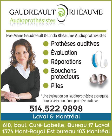 Eve-Marie Gaudreault & Linda Rhéaume Audioprothé sistes (514-522-9898) - Annonce illustrée======= - Eve-Marie Gaudreault & Linda Rhéaume Audioprothésistes Prothèses auditives Évaluation Réparations Bouchons protecteurs Piles *Une évaluation par l'audioprothésiste est requise pour la sélection d'une prothèse auditive. 514.522.9898 Laval & Montréal 610, boul. Curé-Labelle, Bureau 17 Laval 1374 Mont-Royal Est bureau 103 Montréal