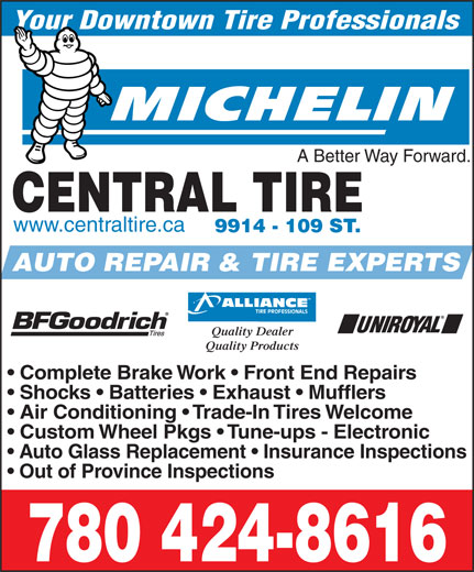 Central Tire & Auto Service (780-424-8616) - Display Ad - A Better Way Forward. CENTRAL TIRE www.centraltire.ca 9914 - 109 ST. AUTO REPAIR & TIRE EXPERTS Your Downtown Tire Professionals Quality Dealer Quality Products Complete Brake Work   Front End Repairs Shocks   Batteries   Exhaust   Mufflers Air Conditioning   Trade-In Tires Welcome Custom Wheel Pkgs   Tune-ups - Electronic Out of Province Inspections 780 424-8616 Auto Glass Replacement   Insurance Inspections