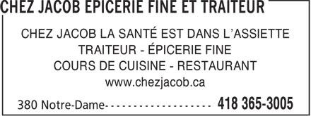 Chez Jacob Epicerie Fine et Traiteur (418-365-3005) - Annonce illustrée======= - CHEZ JACOB LA SANTÉ EST DANS L'ASSIETTE TRAITEUR - ÉPICERIE FINE COURS DE CUISINE - RESTAURANT www.chezjacob.ca  CHEZ JACOB LA SANTÉ EST DANS L'ASSIETTE TRAITEUR - ÉPICERIE FINE COURS DE CUISINE - RESTAURANT www.chezjacob.ca