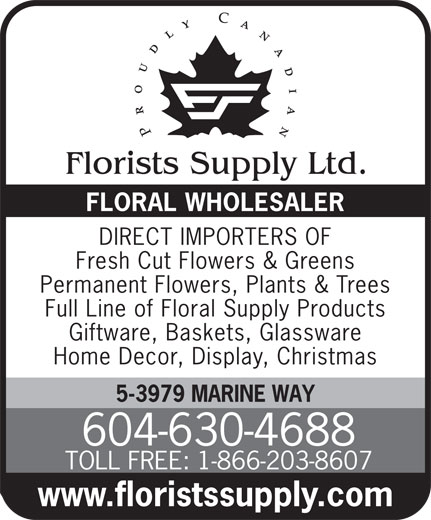 Florists Supply Ltd (604-630-4688) - Display Ad - FLORAL WHOLESALER DIRECT IMPORTERS OF Fresh Cut Flowers & Greens Permanent Flowers, Plants & Trees Full Line of Floral Supply Products Giftware, Baskets, Glassware Home Decor, Display, Christmas 5-3979 MARINE WAY 604-630-4688 TOLL FREE: 1-866-203-8607 www.floristssupply.com