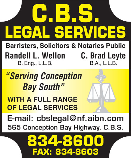 CBS Legal Services (709-834-8600) - Annonce illustrée======= - Barristers, Solicitors & Notaries Public Randell L. WellonC. Brad Leyte B. Eng., L.L.B.B.A., L.L.B. Serving Conception Bay South WITH A FULL RANGE OF LEGAL SERVICES E-mail: cbslegal@nf.aibn.com 565 Conception Bay Highway, C.B.S. 834-8600 FAX: 834-8603