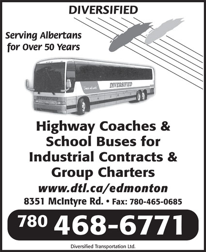 Diversified Transportation Ltd (780-468-6771) - Annonce illustrée======= - DIVERSIFIED Serving Albertans for Over 50 Years Highway Coaches & School Buses for Industrial Contracts & Group Charters www.dtl.ca/edmonton 8351 McIntyre Rd. Fax: 780-465-0685 780 468-6771 Diversified Transportation Ltd.