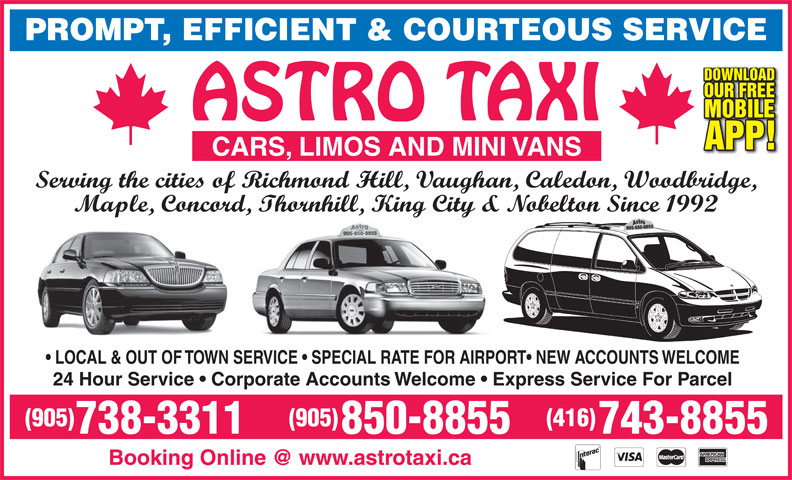 Astro Taxi Ltd (905-738-3311) - Annonce illustrée======= - CARS, LIMOS AND MINI VANS OUR FREE PROMPT, EFFICIENT & COURTEOUS SERVICE DOWNLOAD Serving the cities of Richmond Hill, Vaughan, Caledon, Woodbridge, Maple, Concord, Thornhill, King City & Nobelton Since 1992 LOCAL & OUT OF TOWN SERVICE   SPECIAL RATE FOR AIRPORT  NEW ACCOUNTS WELCOME 24 Hour Service   Corporate Accounts Welcome   Express Service For Parcel (905) (416) 738-3311 850-8855 743-8855 APP! MOBILE