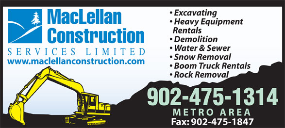 MacLellan Construction Services Limited (902-475-1314) - Display Ad - Rentals Demolition Construction Water & Sewer SERVICES LIMITED Snow Removal www.maclellanconstruction.com Boom Truck Rentals Rock Removal 902-475-1314 METRO AREA Fax: 902-475-1847 Excavating MacLellan Heavy Equipment Rentals Demolition Construction Water & Sewer SERVICES LIMITED Snow Removal www.maclellanconstruction.com Boom Truck Rentals Rock Removal 902-475-1314 METRO AREA Fax: 902-475-1847 Excavating MacLellan Heavy Equipment Excavating MacLellan Heavy Equipment Demolition Construction Water & Sewer SERVICES LIMITED Snow Removal www.maclellanconstruction.com Boom Truck Rentals Rock Removal 902-475-1314 METRO AREA Fax: 902-475-1847 Excavating MacLellan Heavy Equipment Rentals Demolition Construction Water & Sewer SERVICES LIMITED Snow Removal Rentals www.maclellanconstruction.com Boom Truck Rentals Rock Removal 902-475-1314 METRO AREA Fax: 902-475-1847