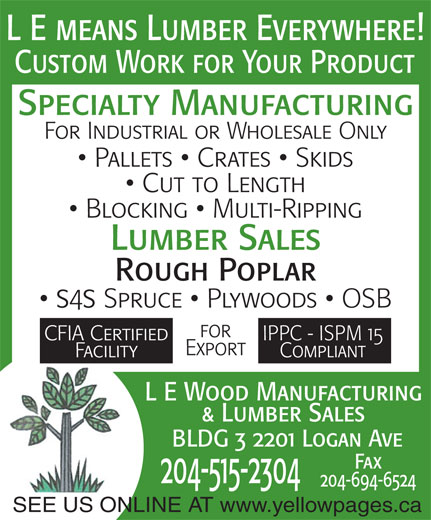 L-E Wood Manufacturing & Lumber Sales (204-697-0719) - Annonce illustrée======= - L E means Lumber Everywhere! Custom Work for Your Product Specialty Manufacturing For Industrial or Wholesale Only Pallets   Crates   Skids Cut to Length Blocking   Multi-Ripping Lumber Sales Rough Poplar ss Spruce   Plywoods   OSB for CFIA Certified IPPC - ISPM 15 Export Facility Compliant L E Wood Manufacturing & Lumber Sales BLDG 3 2201 Logan Ave Fax 204-515-2304 204-694-6524 SEE US ONLINE AT www.yellowpages.ca L E means Lumber Everywhere! Custom Work for Your Product Specialty Manufacturing For Industrial or Wholesale Only Pallets   Crates   Skids Cut to Length Blocking   Multi-Ripping Lumber Sales Rough Poplar ss Spruce   Plywoods   OSB for CFIA Certified IPPC - ISPM 15 Export Facility Compliant L E Wood Manufacturing & Lumber Sales BLDG 3 2201 Logan Ave Fax 204-515-2304 204-694-6524 SEE US ONLINE AT www.yellowpages.ca