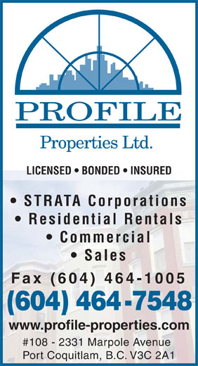 Profile Properties Ltd (604-464-7548) - Annonce illustrée======= - PROFILE Properties Ltd. LICENSED   BONDED   INSURED STRATA Corporations Residential Rentals Commercial Sales Fax (604) 464-1005 (604) 464-7548 www.profile-properties.com #108 - 2331 Marpole Avenue Port Coquitlam, B.C. V3C 2A1  PROFILE Properties Ltd. LICENSED   BONDED   INSURED STRATA Corporations Residential Rentals Commercial Sales Fax (604) 464-1005 (604) 464-7548 www.profile-properties.com #108 - 2331 Marpole Avenue Port Coquitlam, B.C. V3C 2A1