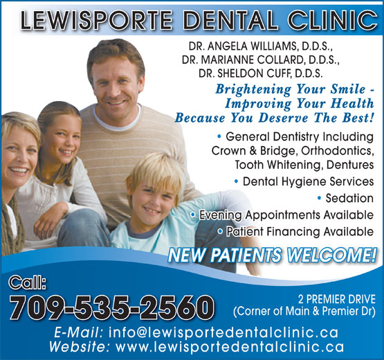Lewisporte Dental Clinic (709-535-2560) - Annonce illustrée======= - LEWISPORTE DENTAL CLINIC DR. ANGELA WILLIAMS, D.D.S., DR. MARIANNE COLLARD, D.D.S., DR. SHELDON CUFF, D.D.S. Brightening Your Smile - Improving Your Health Because You Deserve The Best! General Dentistry Including   General Dentistry Including Crown & Bridge, Orthodontics, Tooth Whitening, Dentures Dental Hygiene Services   Dental Hygiene Services Sedation Dentistry   Sedation Evening Appointments Available   Evening Appointments Available Patient Financing Available   Patient Financing Available NEW PATIENTS WELCOME! Call: 2 PREMIER DRIVE (Corner of Main & Premier Dr) 709-535-2560 E-Mail: Website: www.lewisportedentalclinic.ca