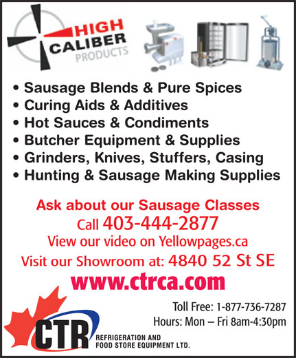 CTR Refrigeration & Food Store Equipment Ltd (403-444-2877) - Display Ad - Sausage Blends & Pure Spices Curing Aids & Additives Hot Sauces & Condiments Butcher Equipment & Supplies Grinders, Knives, Stuffers, Casing Hunting & Sausage Making Supplies Ask about our Sausage Classes Call 403-444-2877 View our video on Yellowpages.ca Visit our Showroom at: 4840 52 St SE www.ctrca.com Sausage Blends & Pure Spices Curing Aids & Additives Hot Sauces & Condiments Butcher Equipment & Supplies Grinders, Knives, Stuffers, Casing Hunting & Sausage Making Supplies Ask about our Sausage Classes Call 403-444-2877 View our video on Yellowpages.ca Visit our Showroom at: 4840 52 St SE www.ctrca.com Toll Free: 1-877-736-7287 Hours: Mon   Fri 8am-4:30pm Toll Free: 1-877-736-7287 Hours: Mon   Fri 8am-4:30pm