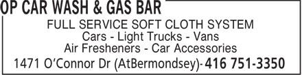 Op Car Wash & Gas Bar (416-751-3350) - Annonce illustrée======= - FULL SERVICE SOFT CLOTH SYSTEM Cars - Light Trucks - Vans Air Fresheners - Car Accessories  FULL SERVICE SOFT CLOTH SYSTEM Cars - Light Trucks - Vans Air Fresheners - Car Accessories  FULL SERVICE SOFT CLOTH SYSTEM Cars - Light Trucks - Vans Air Fresheners - Car Accessories