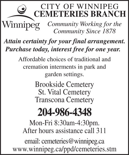 City of Winnipeg Cemeteries Branch (204-986-4348) - Display Ad - CEMETERIES BRANCH Community Working for the Community Since 1878 Attain certainty for your final arrangement. Purchase today, interest free for one year. Affordable choices of traditional and cremation interments in park and garden settings. Brookside Cemetery St. Vital Cemetery Transcona Cemetery 204-986-4348 Mon-Fri 8:30am-4:30pm. After hours assistance call 311 www.winnipeg.ca/ppd/cemeteries.stm CITY OF WINNIPEG CEMETERIES BRANCH Community Working for the Community Since 1878 Attain certainty for your final arrangement. Purchase today, interest free for one year. Affordable choices of traditional and cremation interments in park and garden settings. Brookside Cemetery St. Vital Cemetery Transcona Cemetery 204-986-4348 Mon-Fri 8:30am-4:30pm. After hours assistance call 311 CITY OF WINNIPEG www.winnipeg.ca/ppd/cemeteries.stm